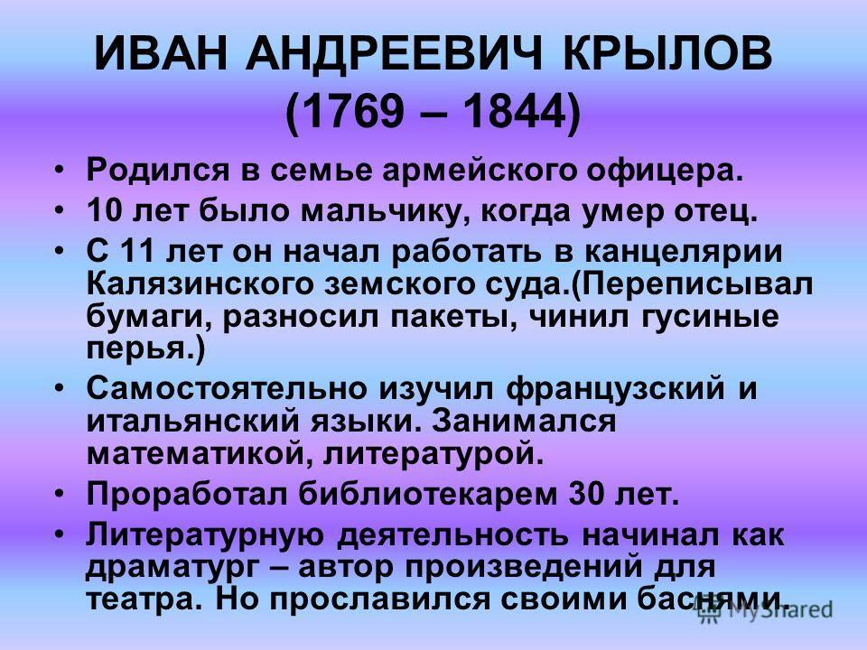 ИВАН АНДРЕЕВИЧ КРЫЛОВ (1769 – 1844) Родился в семье армейского офицера. 10 лет было мальчику, когда умер отец. С 11 лет он начал работать в канцелярии Калязинского земского суда.(Переписывал бумаги, разносил пакеты, чинил гусиные перья.) Самостоятель