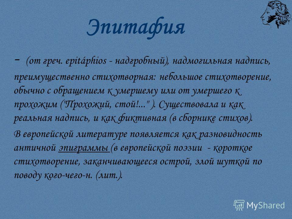 Эпитафия - (от греч. epitáphios - надгробный), надмогильная надпись, преимущественно стихотворная: небольшое стихотворение, обычно с обращением к умершему или от умершего к прохожим (