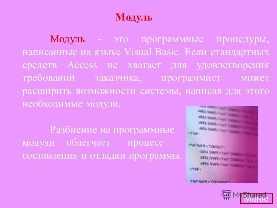 Модуль - это программные процедуры, написанные на языке Visual Basic. Если стандартных средств Access не хватает для удовлетворения требований заказчика, программист может расширить возможности системы, написав для этого необходимые модули. Разбиение