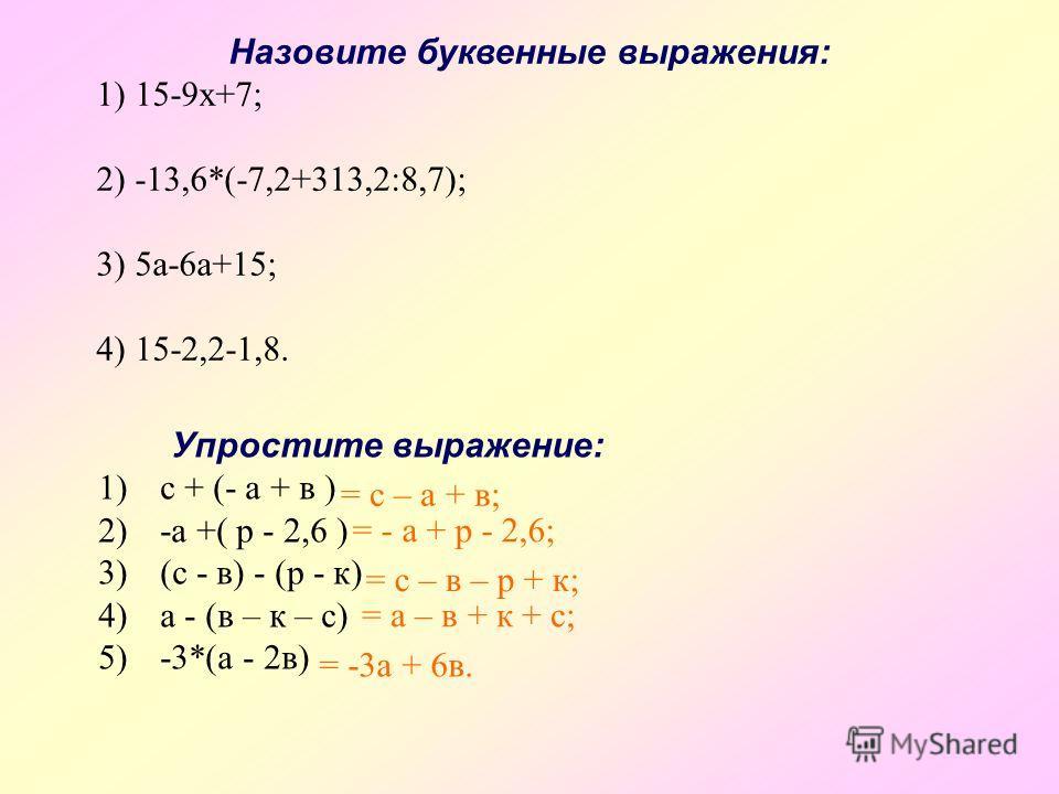 Назовите буквенные выражения: 1) 15-9х+7; 2) -13,6*(-7,2+313,2:8,7); 3) 5а-6а+15; 4) 15-2,2-1,8. Упростите выражение: 1)с + (- а + в ) 2)-а +( р - 2,6 ) 3)(с - в) - (р - к) 4)а - (в – к – с) 5)-3*(а - 2в) = с – а + в; = - а + р - 2,6; = с – в – р + к