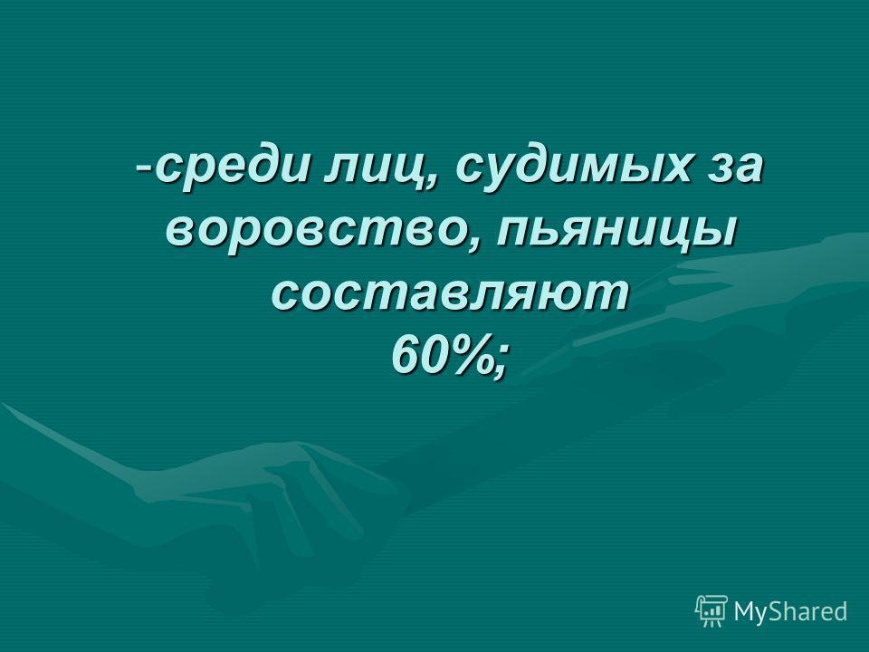 -среди лиц, судимых за воровство, пьяницы составляют 60%;