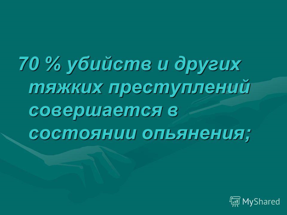 70 % убийств и других тяжких преступлений совершается в состоянии опьянения;