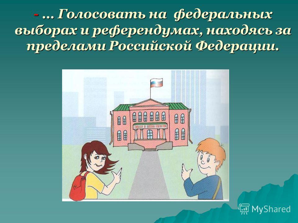 - … Голосовать на федеральных выборах и референдумах, находясь за пределами Российской Федерации.