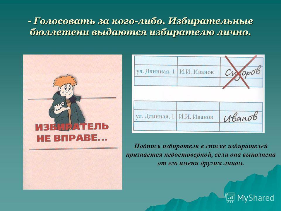 - Голосовать за кого-либо. Избирательные бюллетени выдаются избирателю лично. Подпись избирателя в списке избирателей признается недостоверной, если она выполнена от его имени другим лицом.