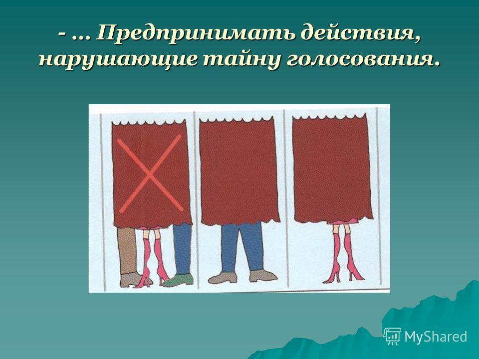- … Предпринимать действия, нарушающие тайну голосования.