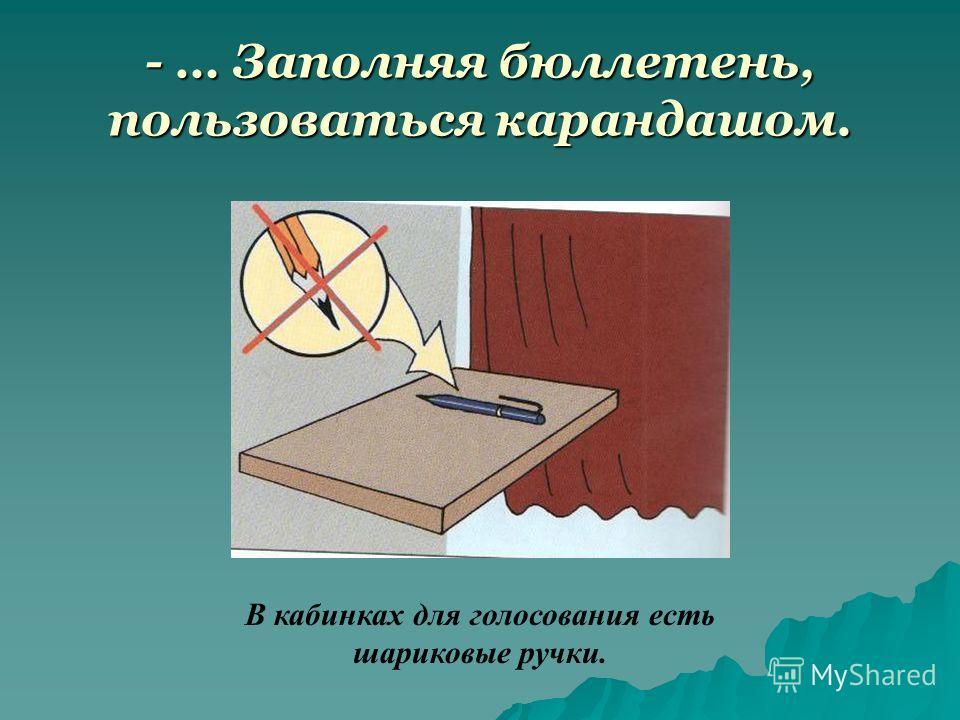 - … Заполняя бюллетень, пользоваться карандашом. В кабинках для голосования есть шариковые ручки.