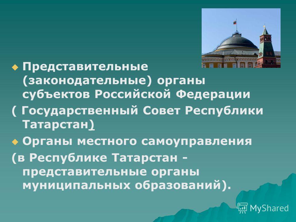 Представительные (законодательные) органы субъектов Российской Федерации ( Государственный Совет Республики Татарстан) Органы местного самоуправления (в Республике Татарстан - представительные органы муниципальных образований).