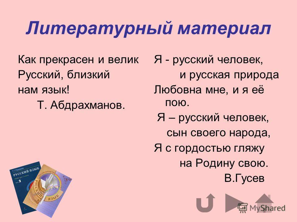 Литературный материал Как прекрасен и велик Русский, близкий нам язык! Т. Абдрахманов. Я - русский человек, и русская природа Любовна мне, и я её пою. Я – русский человек, сын своего народа, Я с гордостью гляжу на Родину свою. В.Гусев