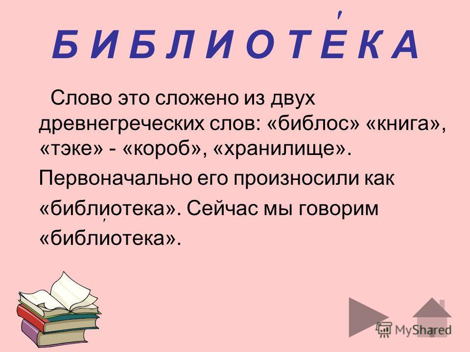 Б И Б Л И О Т Е К А Слово это сложено из двух древнегреческих слов: «библос» «книга», «тэке» - «короб», «хранилище». Первоначально его произносили как «библиотека». Сейчас мы говорим «библиотека».