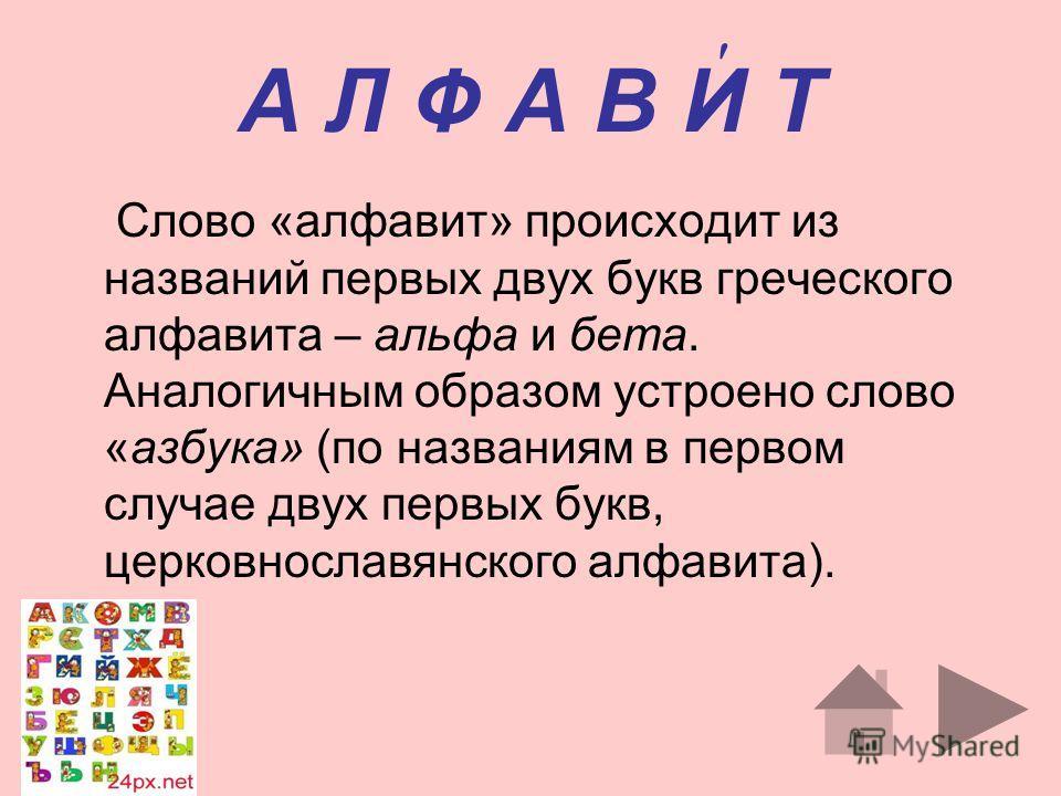 А Л Ф А В И Т Слово «алфавит» происходит из названий первых двух букв греческого алфавита – альфа и бета. Аналогичным образом устроено слово «азбука» (по названиям в первом случае двух первых букв, церковнославянского алфавита).