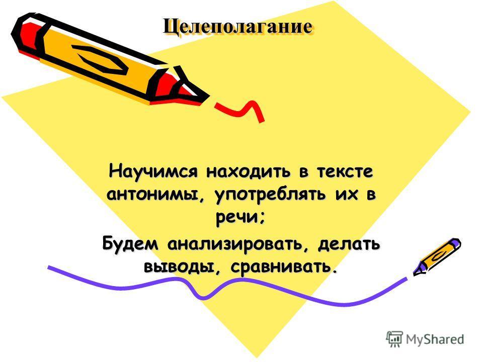 ЦелеполаганиеЦелеполагание Научимся находить в тексте антонимы, употреблять их в речи; Будем анализировать, делать выводы, сравнивать.
