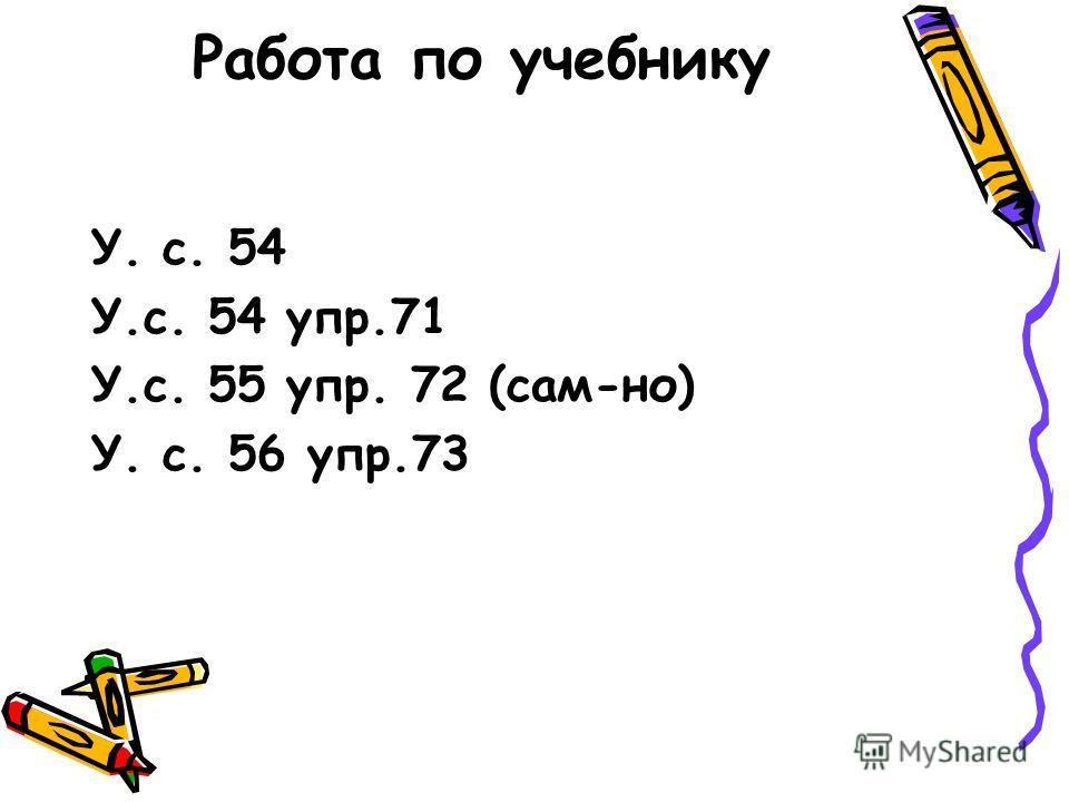Работа по учебнику У. с. 54 У.с. 54 упр.71 У.с. 55 упр. 72 (сам-но) У. с. 56 упр.73