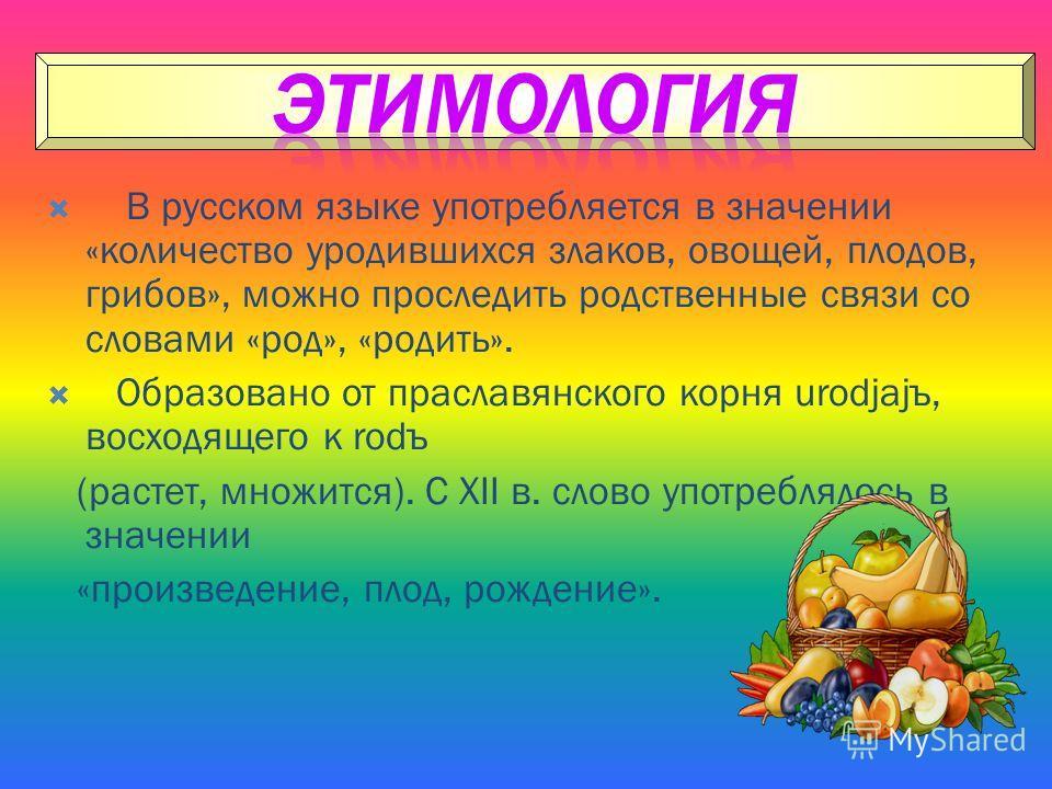 В русском языке употребляется в значении «количество уродившихся злаков, овощей, плодов, грибов», можно проследить родственные связи со словами «род», «родить». Образовано от праславянского корня urodjajъ, восходящего к rodъ (растет, множится). С XII