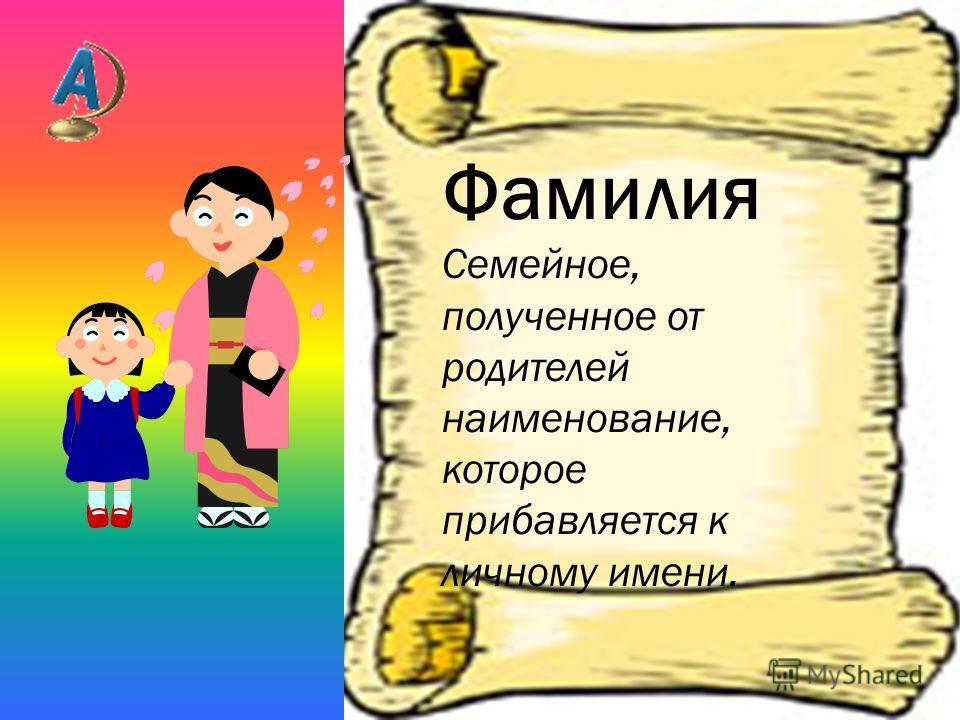 Фамилия Семейное, полученное от родителей наименование, которое прибавляется к личному имени.