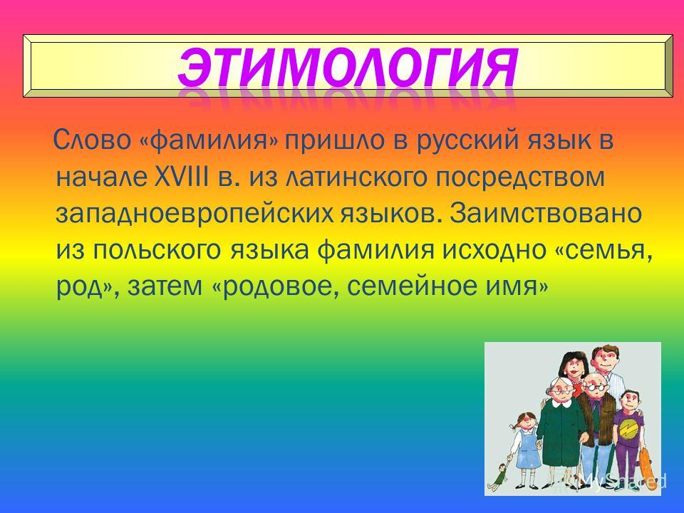 Слово «фамилия» пришло в русский язык в начале XVIII в. из латинского посредством западноевропейских языков. Заимствовано из польского языка фамилия исходно «семья, род», затем «родовое, семейное имя»