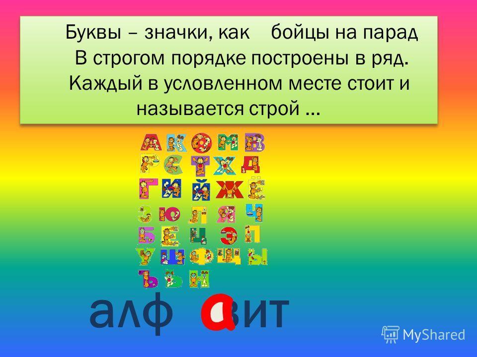Буквы – значки, как бойцы на парад В строгом порядке построены в ряд. Каждый в условленном месте стоит и называется строй … Буквы – значки, как бойцы на парад В строгом порядке построены в ряд. Каждый в условленном месте стоит и называется строй … ал