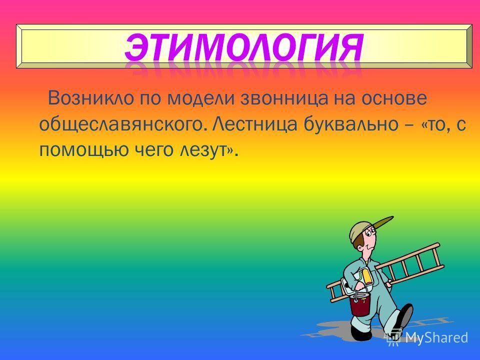 Возникло по модели звонница на основе общеславянского. Лестница буквально – «то, с помощью чего лезут».