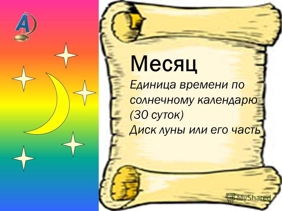 Месяц Единица времени по солнечному календарю (30 суток) Диск луны или его часть