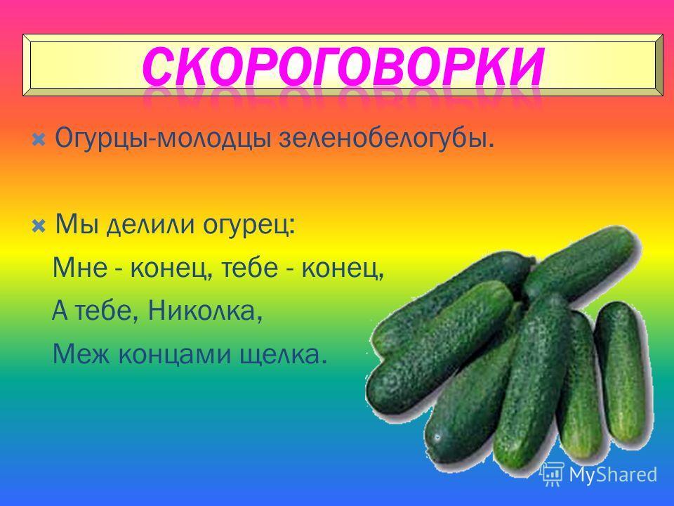 Огурцы-молодцы зеленобелогубы. Мы делили огурец: Мне - конец, тебе - конец, А тебе, Николка, Меж концами щелка.