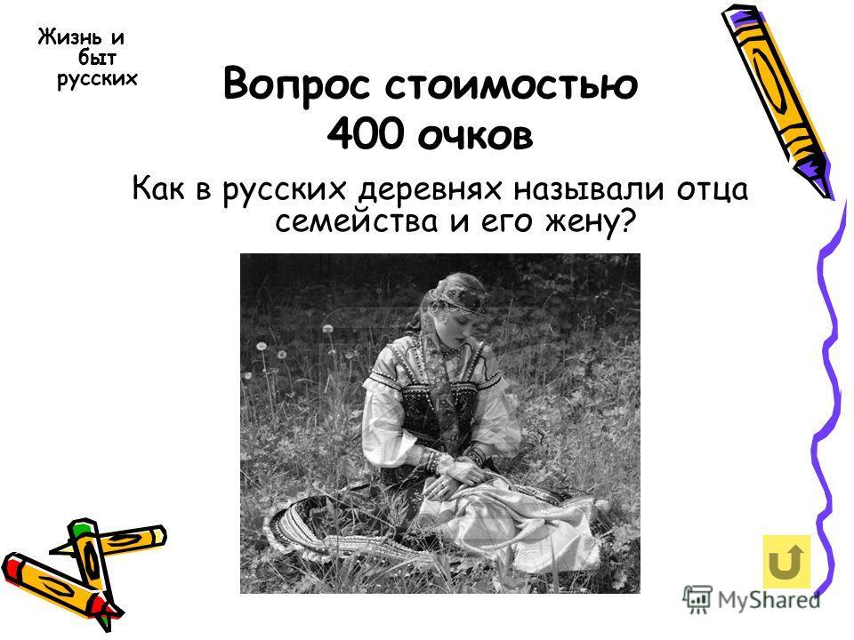 Вопрос стоимостью 400 очков Жизнь и быт русских Как в русских деревнях называли отца семейства и его жену?