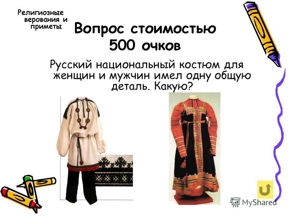 Вопрос стоимостью 500 очков Религиозные верования и приметы Русский национальный костюм для женщин и мужчин имел одну общую деталь. Какую?