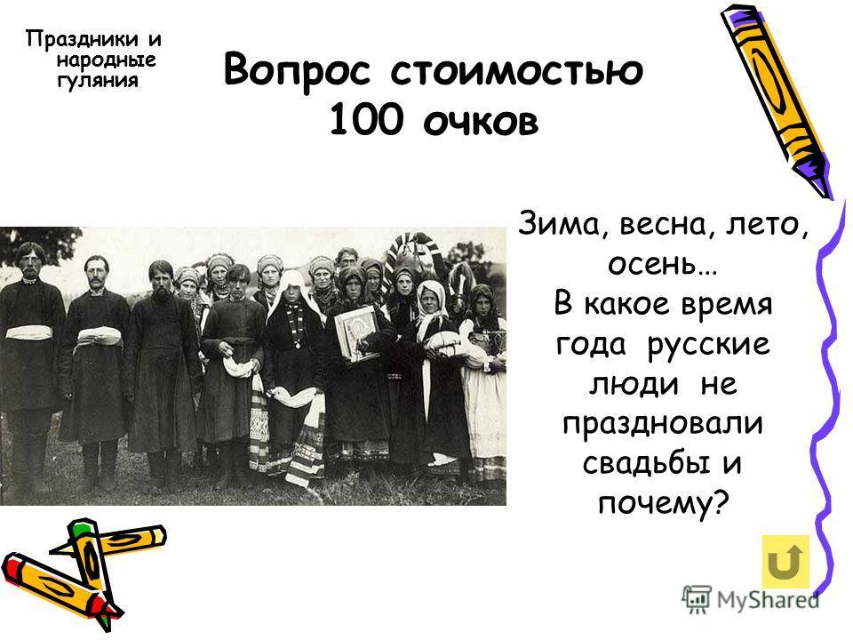 Вопрос стоимостью 100 очков Праздники и народные гуляния Зима, весна, лето, осень… В какое время года русские люди не праздновали свадьбы и почему?