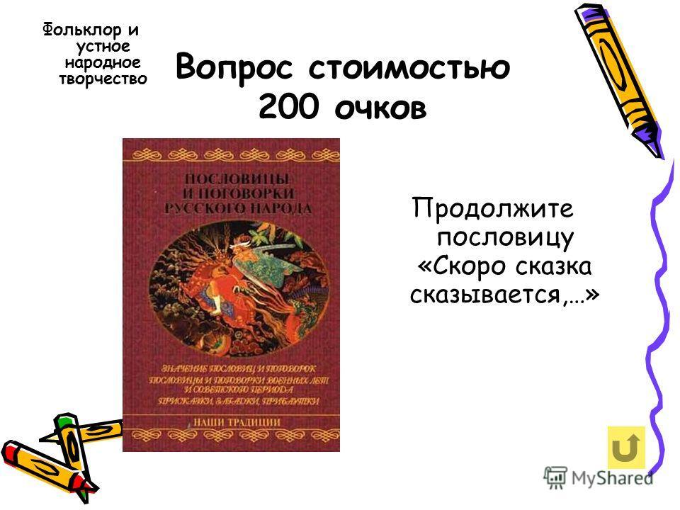 Вопрос стоимостью 200 очков Фольклор и устное народное творчество Продолжите пословицу «Скоро сказка сказывается,…»