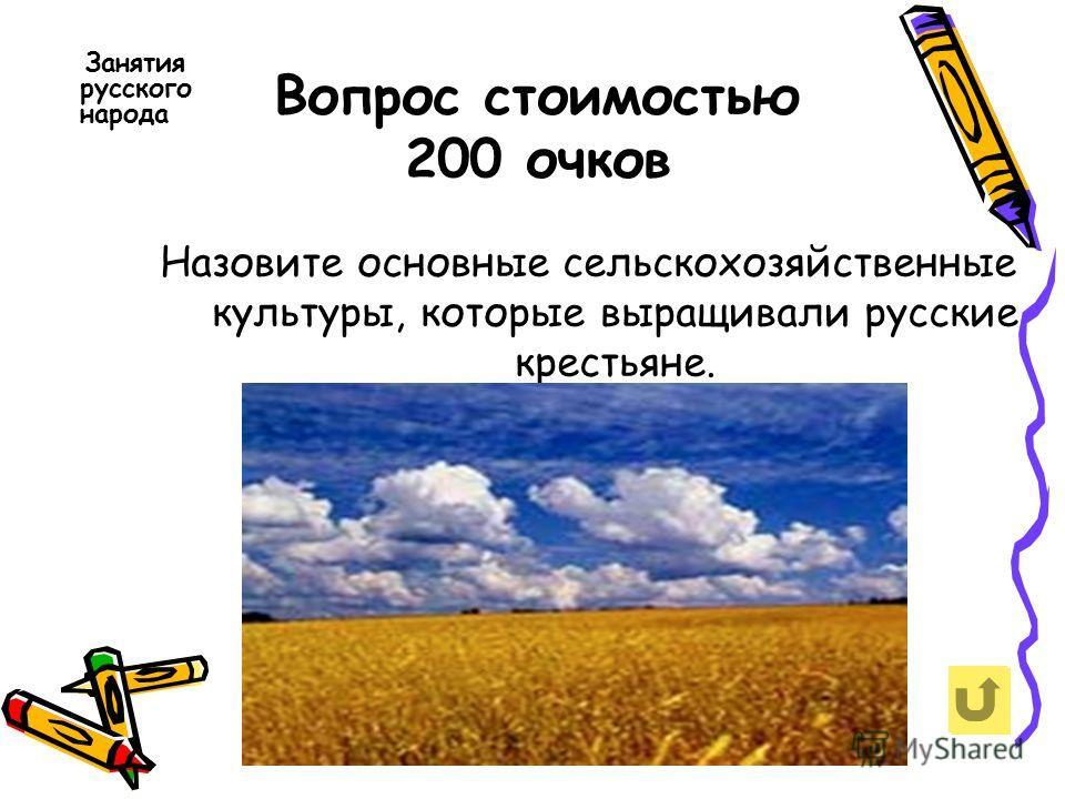 Вопрос стоимостью 200 очков Занятия русского народа Назовите основные сельскохозяйственные культуры, которые выращивали русские крестьяне.
