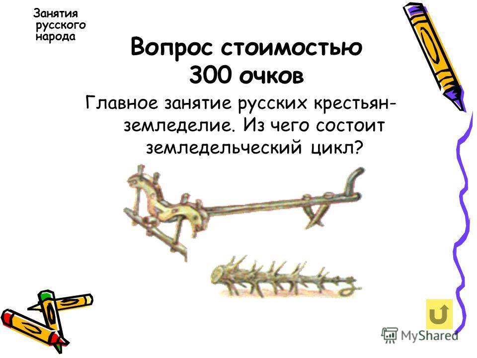 Вопрос стоимостью 300 очков Занятия русского народа Главное занятие русских крестьян- земледелие. Из чего состоит земледельческий цикл?
