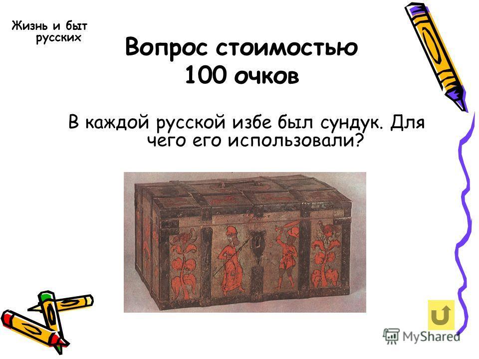 Вопрос стоимостью 100 очков Жизнь и быт русских В каждой русской избе был сундук. Для чего его использовали?