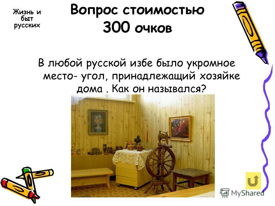 Вопрос стоимостью 300 очков В любой русской избе было укромное место- угол, принадлежащий хозяйке дома. Как он назывался? Жизнь и быт русских