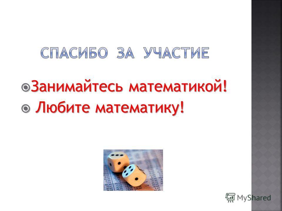 Занимайтесь математикой! Занимайтесь математикой! Любите математику! Любите математику!