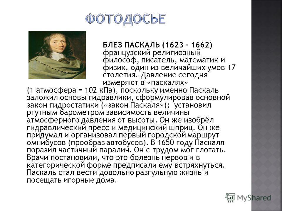 БЛЕЗ ПАСКАЛЬ (1623 – 1662) французский религиозный философ, писатель, математик и физик, один из величайших умов 17 столетия. Давление сегодня измеряют в «паскалях» (1 атмосфера = 102 кПа), поскольку именно Паскаль заложил основы гидравлики, сформули