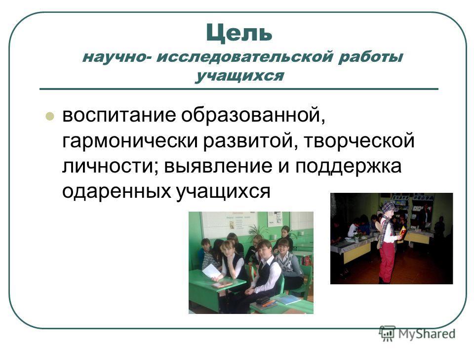 Цель научно- исследовательской работы учащихся воспитание образованной, гармонически развитой, творческой личности; выявление и поддержка одаренных учащихся