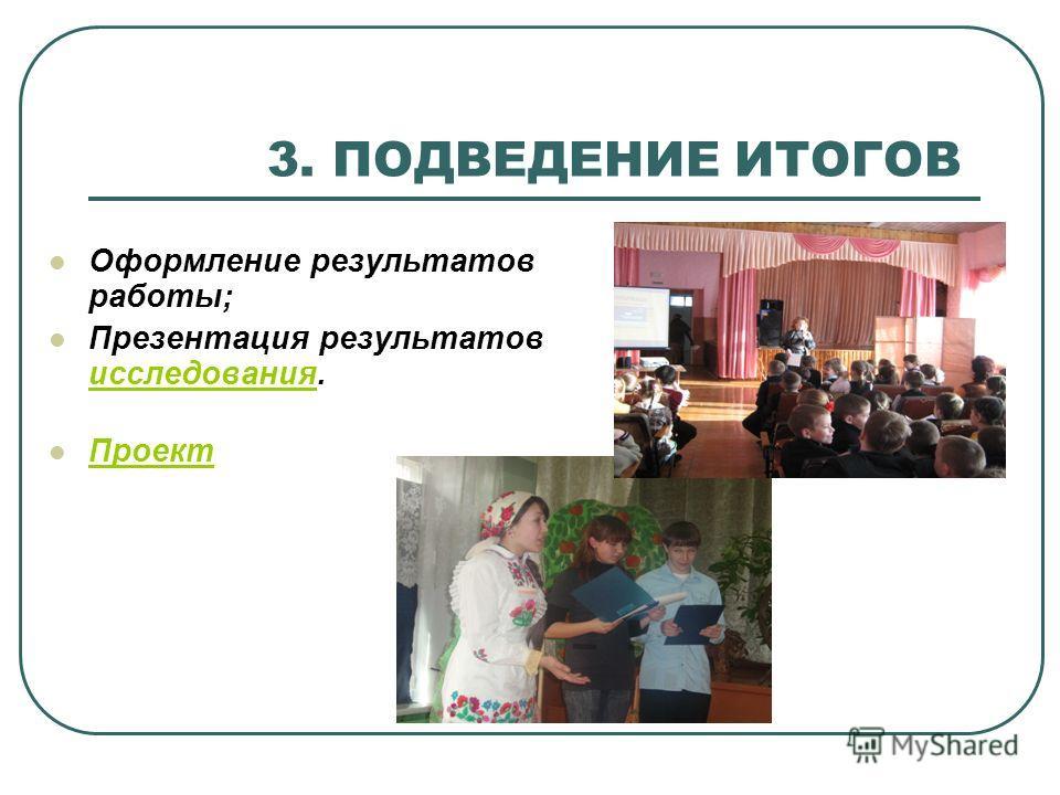 3. ПОДВЕДЕНИЕ ИТОГОВ Оформление результатов работы; Презентация результатов исследования. исследования Проект