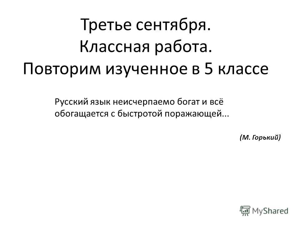 Третье сентября. Классная работа. Повторим изученное в 5 классе Русский язык неисчерпаемо богат и всё обогащается с быстротой поражающей... (М. Горький)