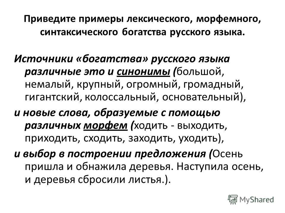 Приведите примеры лексического, морфемного, синтаксического богатства русского языка. Источники «богатства» русского языка различные это и синонимы (большой, немалый, крупный, огромный, громадный, гигантский, колоссальный, основательный), и новые сло