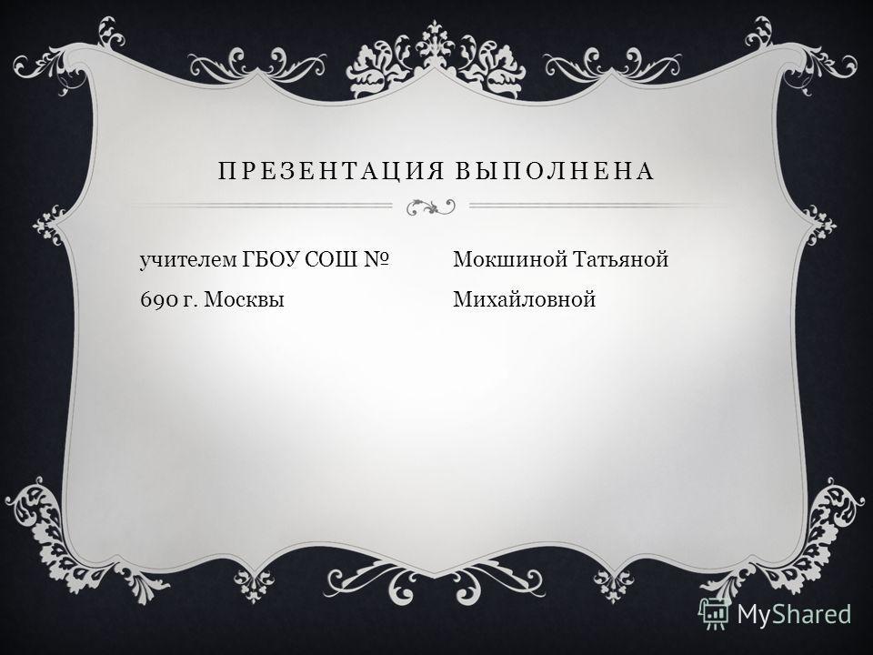 учителем ГБОУ СОШ 690 г. Москвы ПРЕЗЕНТАЦИЯ ВЫПОЛНЕНА Мокшиной Татьяной Михайловной