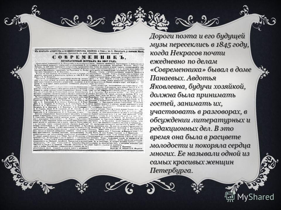 Дороги поэта и его будущей музы пересеклись в 1845 году, когда Некрасов почти ежедневно по делам «Современника» бывал в доме Панаевых. Авдотья Яковлевна, будучи хозяйкой, должна была принимать гостей, занимать их, участвовать в разговорах, в обсужден