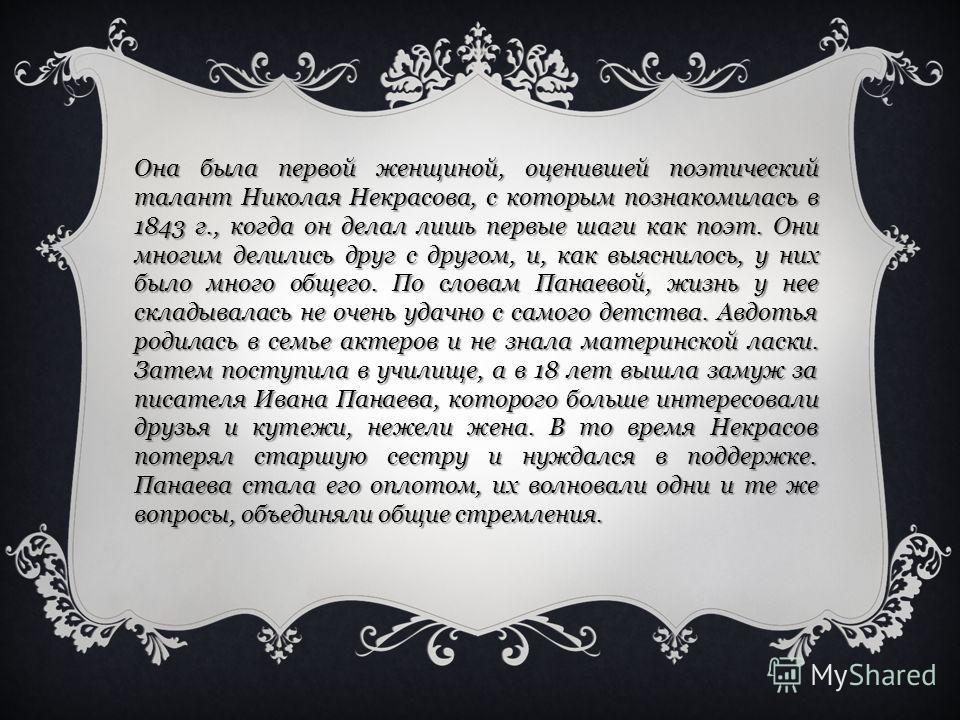 Она была первой женщиной, оценившей поэтический талант Николая Некрасова, с которым познакомилась в 1843 г., когда он делал лишь первые шаги как поэт. Они многим делились друг с другом, и, как выяснилось, у них было много общего. По словам Панаевой,