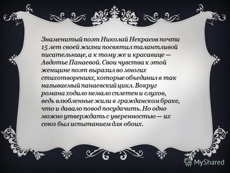Знаменитый поэт Николай Некрасов почти 15 лет своей жизни посвятил талантливой писательнице, а к тому же и красавице Авдотье Панаевой. Свои чувства к этой женщине поэт выразил во многих стихотворениях, которые объединил в так называемый панаевский ци