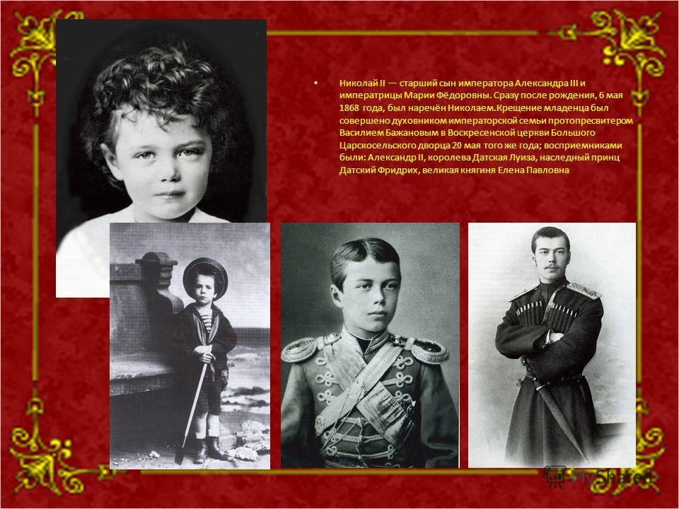 Николай II старший сын императора Александра III и императрицы Марии Фёдоровны. Сразу после рождения, 6 мая 1868 года, был наречён Николаем.Крещение младенца был совершено духовником императорской семьи протопресвитером Василием Бажановым в Воскресен