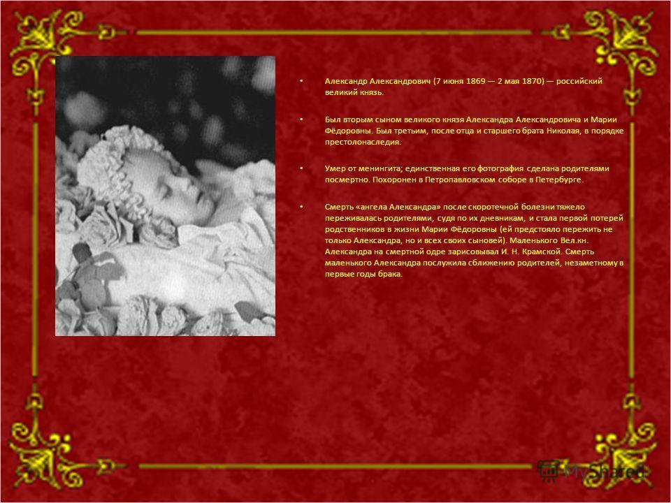 Александр Александрович (7 июня 1869 2 мая 1870) российский великий князь. Был вторым сыном великого князя Александра Александровича и Марии Фёдоровны. Был третьим, после отца и старшего брата Николая, в порядке престолонаследия. Умер от менингита; е