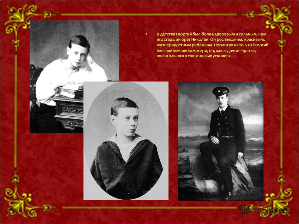 В детстве Георгий был более здоровым и сильным, чем его старший брат Николай. Он рос высоким, красивым, жизнерадостным ребёнком. Несмотря на то, что Георгий был любимчиком матери, он, как и другие братья, воспитывался в спартанских условиях.