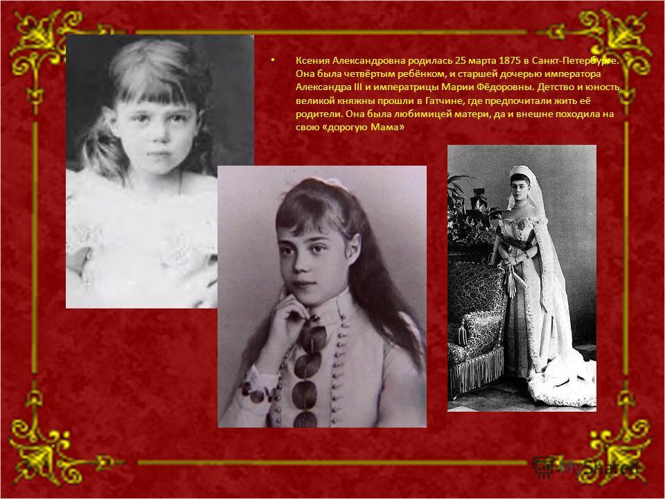 Ксения Александровна родилась 25 марта 1875 в Санкт-Петербурге. Она была четвёртым ребёнком, и старшей дочерью императора Александра III и императрицы Марии Фёдоровны. Детство и юность великой княжны прошли в Гатчине, где предпочитали жить её родител