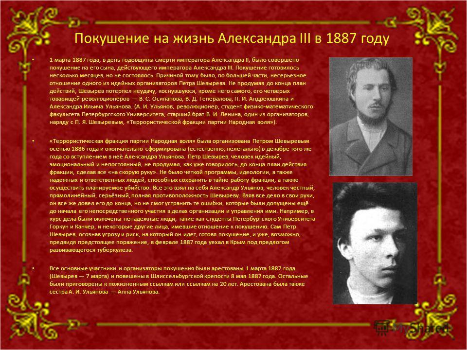 Покушение на жизнь Александра III в 1887 году 1 марта 1887 года, в день годовщины смерти императора Александра II, было совершено покушение на его сына, действующего императора Александра III. Покушение готовилось несколько месяцев, но не состоялось.