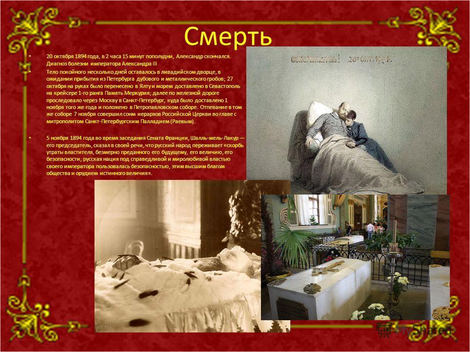 Смерть 20 октября 1894 года, в 2 часа 15 минут пополудни, Александр скончался. Диагноз болезни императора Александра III Тело покойного несколько дней оставалось в ливадийском дворце, в ожидании прибытия из Петербурга дубового и металлического гробов