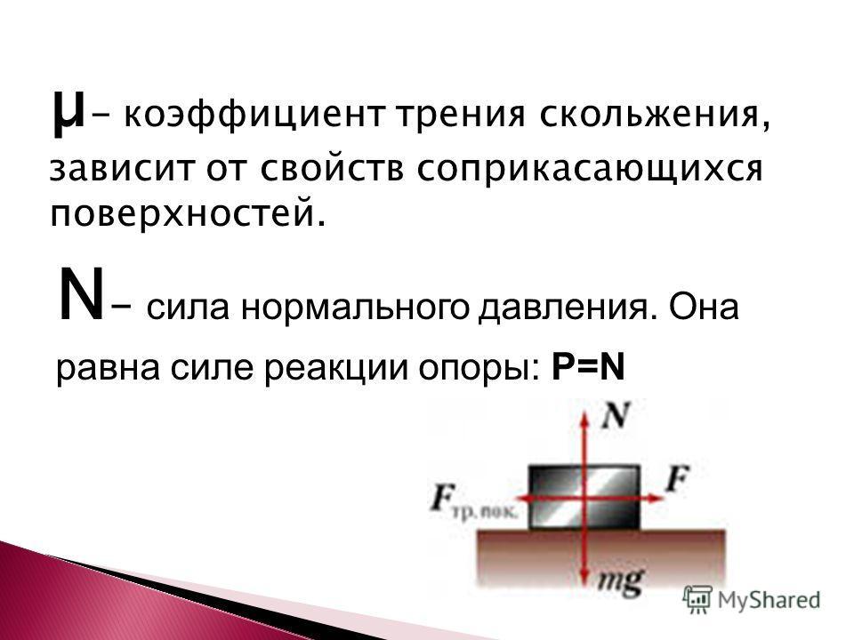 µ - коэффициент трения скольжения, зависит от свойств соприкасающихся поверхностей. N - сила нормального давления. Она равна силе реакции опоры: P=N
