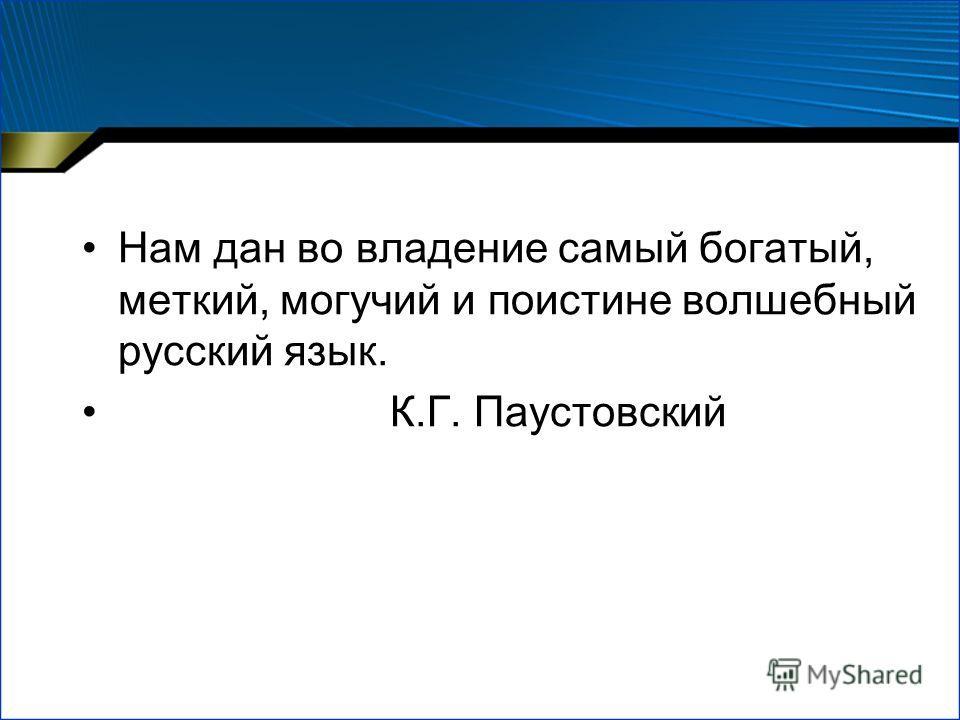 Нам дан во владение самый богатый, меткий, могучий и поистине волшебный русский язык. К.Г. Паустовский