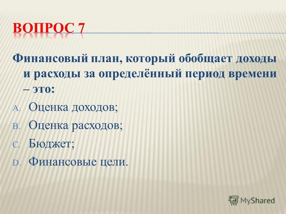 Финансовый план, который обобщает доходы и расходы за определённый период времени – это : A. Оценка доходов ; B. Оценка расходов ; C. Бюджет ; D. Финансовые цели.